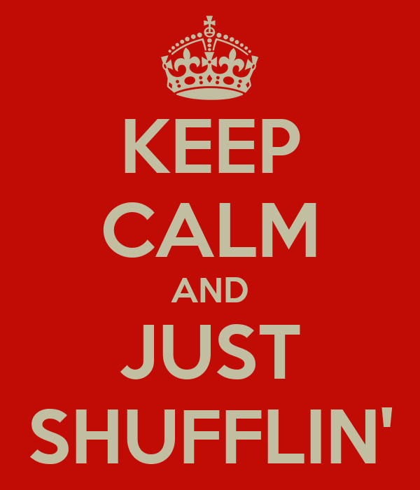 KEEP CALM AND JUST SHUFFLIN'