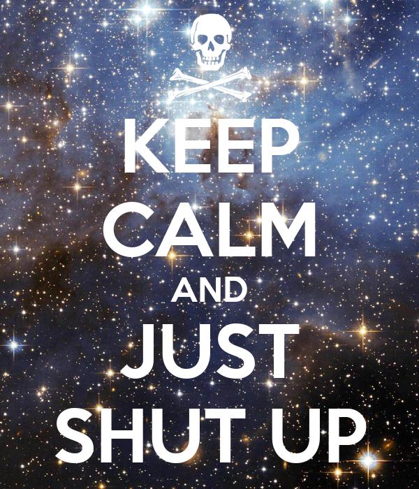 KEEP CALM AND JUST SHUT UP