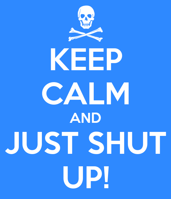 KEEP CALM AND JUST SHUT UP!