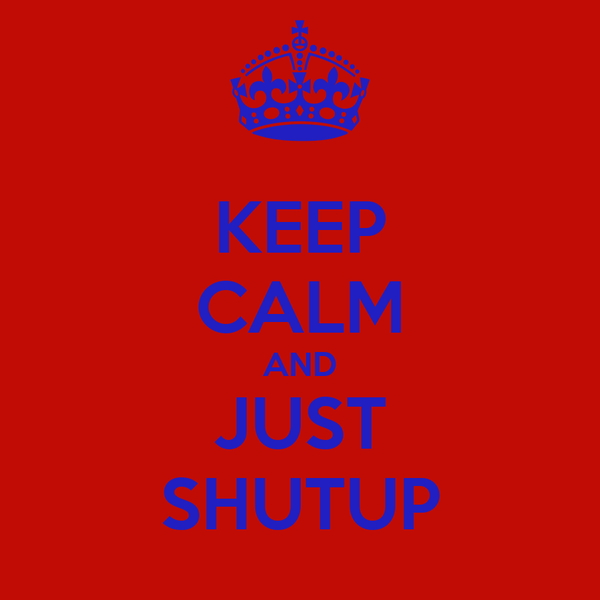 KEEP CALM AND JUST SHUTUP
