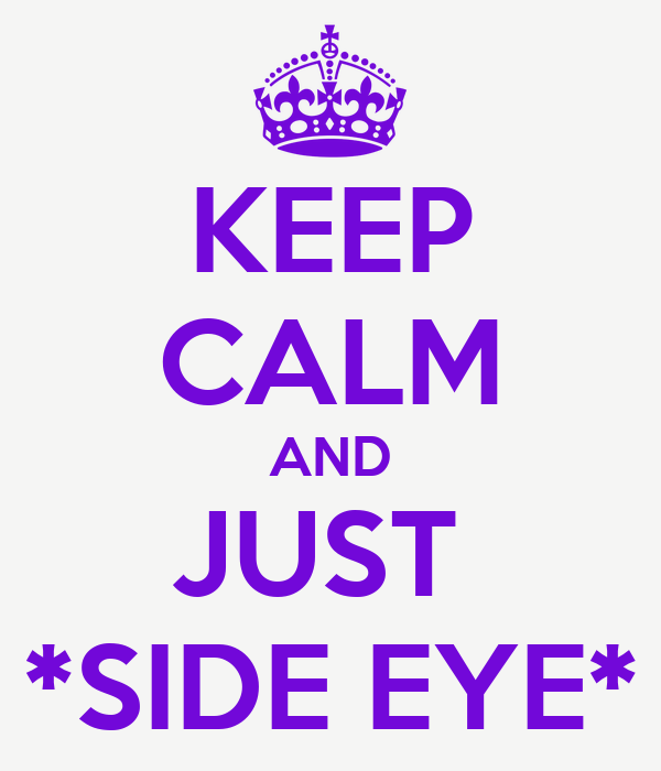 KEEP CALM AND JUST  *SIDE EYE*