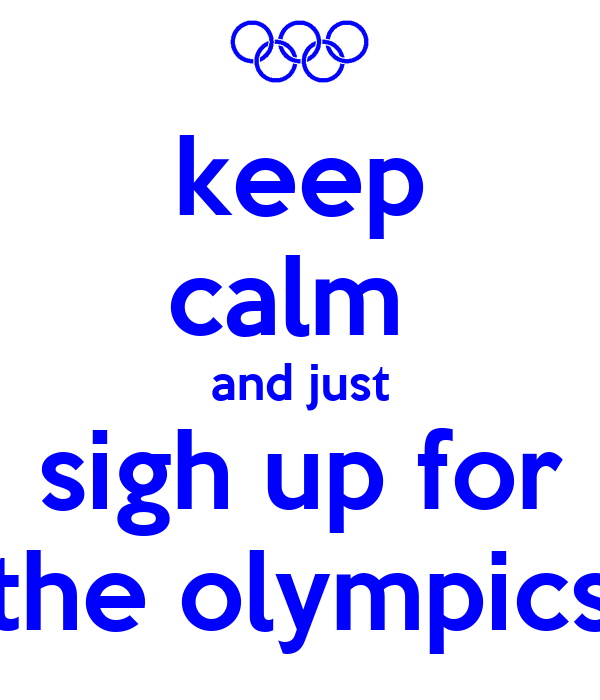 keep calm  and just sigh up for the olympics
