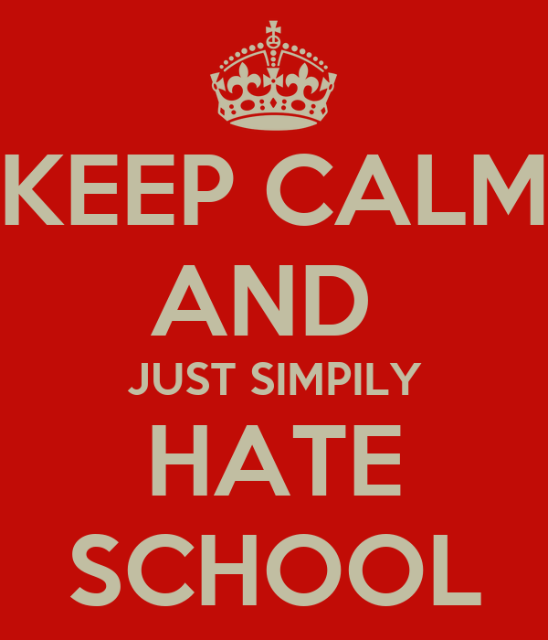 KEEP CALM AND  JUST SIMPILY HATE SCHOOL