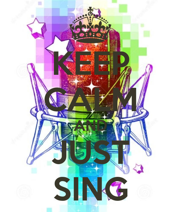 KEEP CALM AND JUST SING