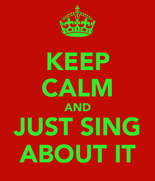 KEEP CALM AND JUST SING ABOUT IT