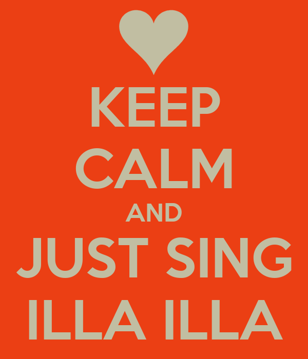 KEEP CALM AND JUST SING ILLA ILLA