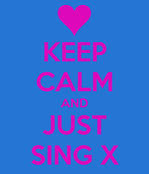 KEEP CALM AND JUST SING X