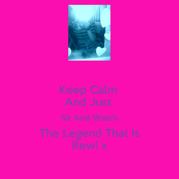 Keep Calm  And Just  Sit And Watch The Legend That Is Rew! x