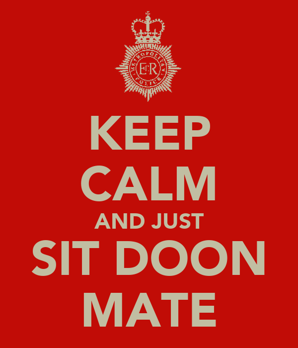 KEEP CALM AND JUST SIT DOON MATE