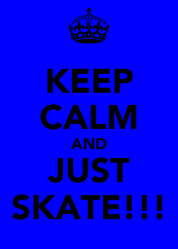 KEEP CALM AND JUST SKATE!!!