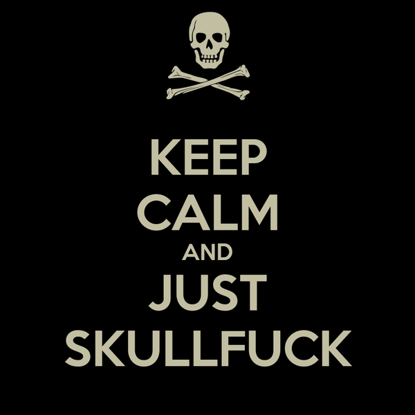 KEEP CALM AND JUST SKULLFUCK