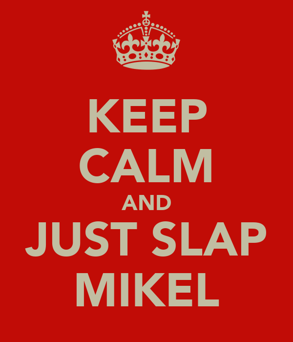 KEEP CALM AND JUST SLAP MIKEL