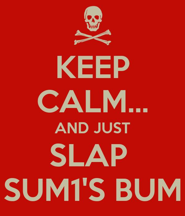 KEEP CALM... AND JUST SLAP  SUM1'S BUM