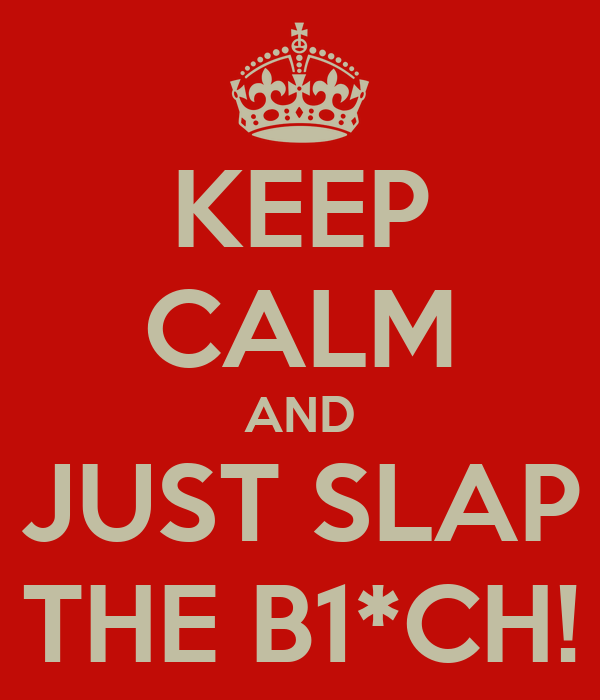 KEEP CALM AND JUST SLAP THE B1*CH!