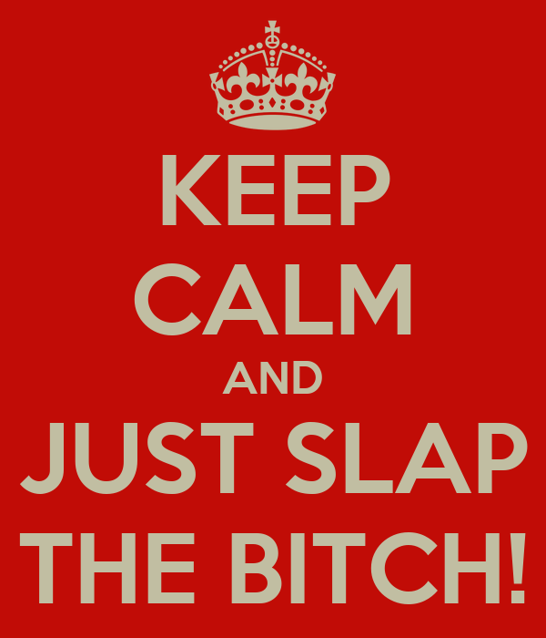 KEEP CALM AND JUST SLAP THE BITCH!