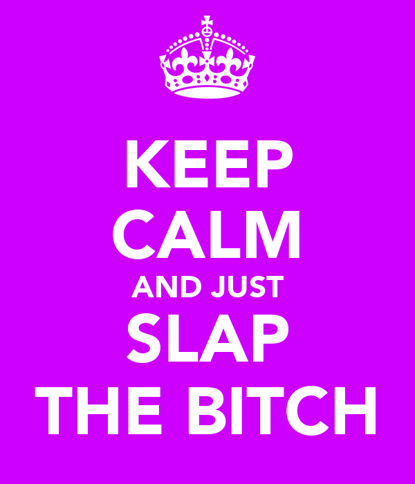 KEEP CALM AND JUST SLAP THE BITCH
