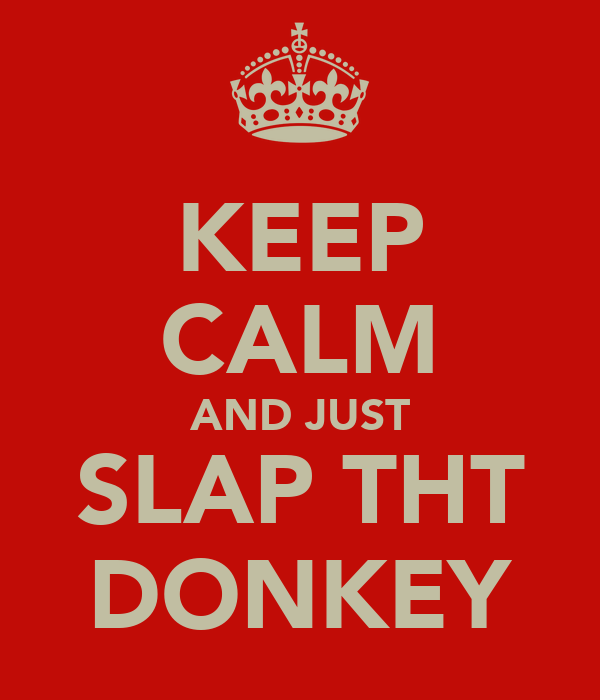 KEEP CALM AND JUST SLAP THT DONKEY