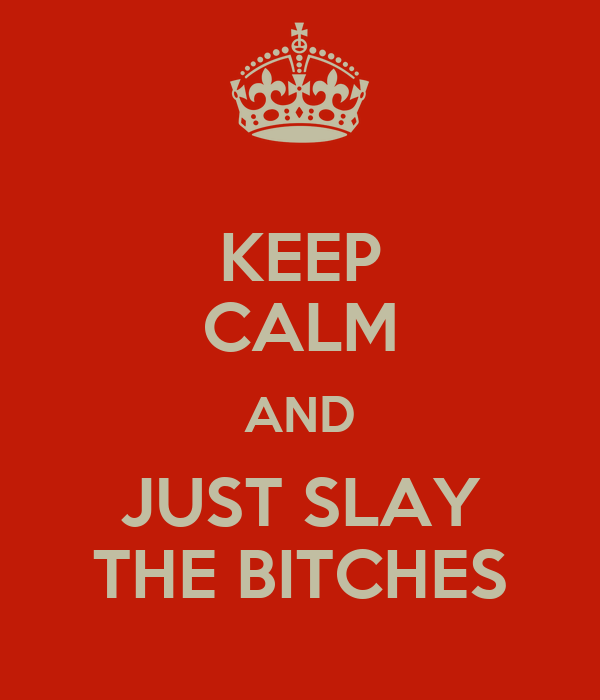 KEEP CALM AND JUST SLAY THE BITCHES