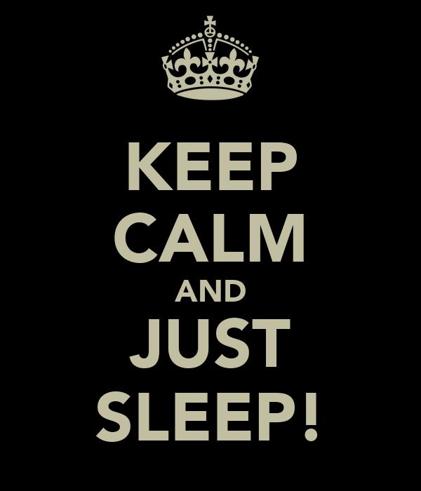 KEEP CALM AND JUST SLEEP!
