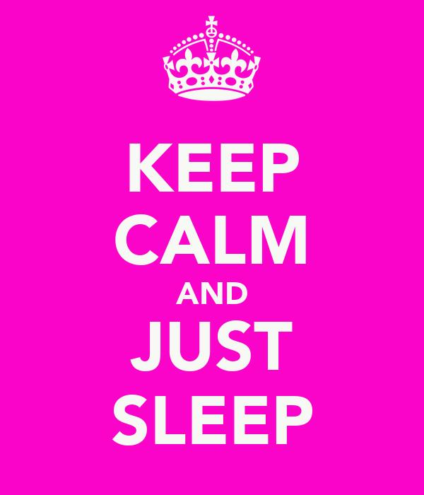KEEP CALM AND JUST SLEEP