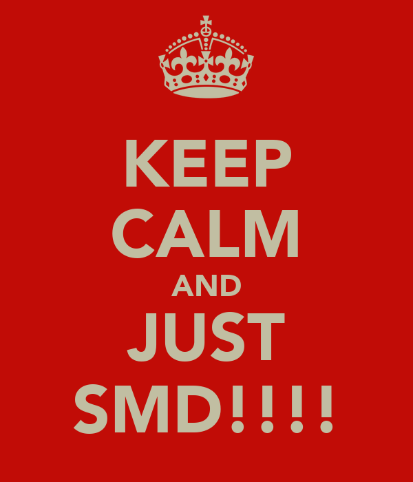 KEEP CALM AND JUST SMD!!!!