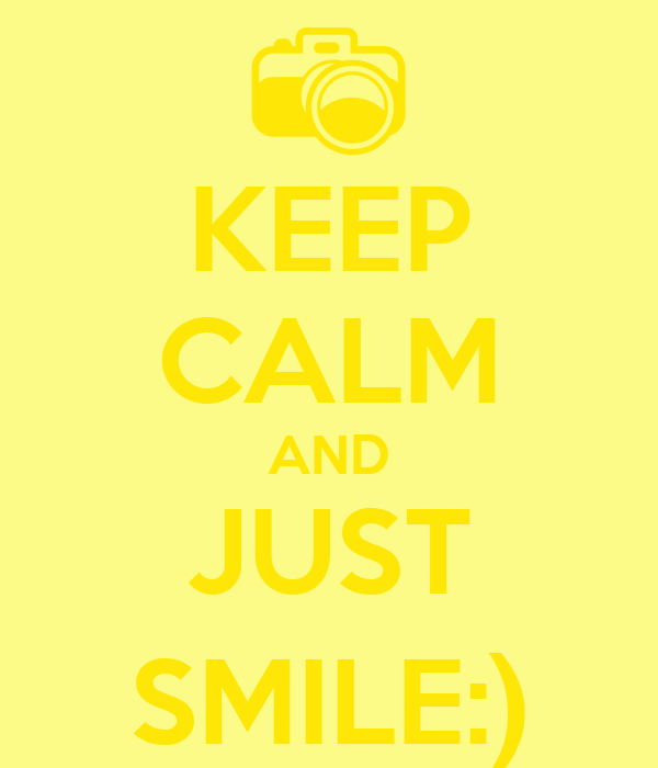 KEEP CALM AND JUST SMILE:)