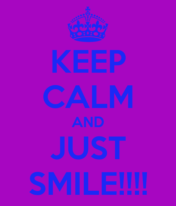 KEEP CALM AND JUST SMILE!!!!