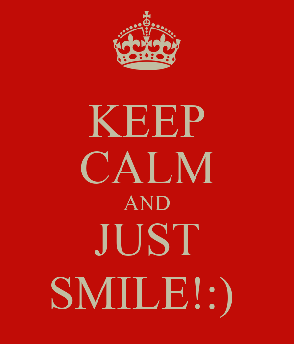 KEEP CALM AND JUST SMILE!:)