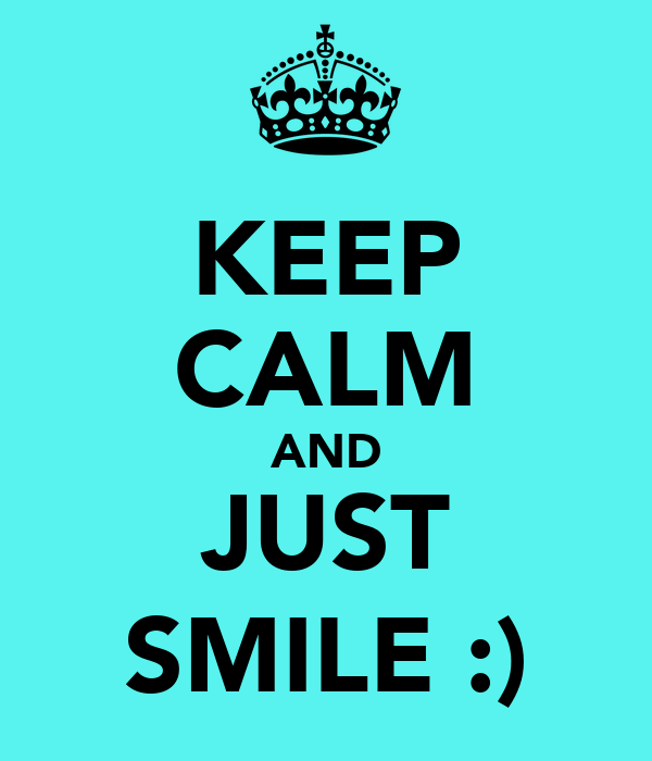 KEEP CALM AND JUST SMILE :)