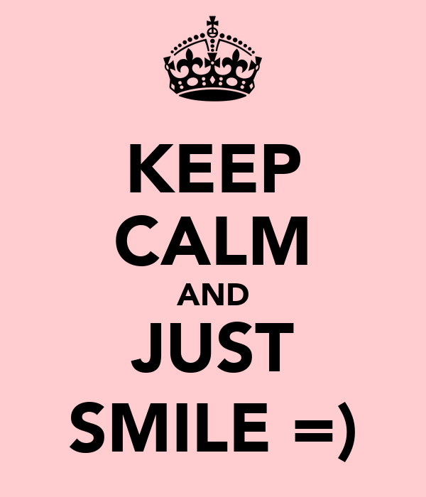 KEEP CALM AND JUST SMILE =)