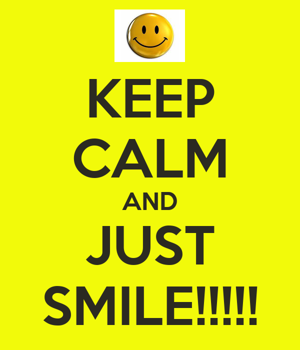 KEEP CALM AND JUST SMILE!!!!!