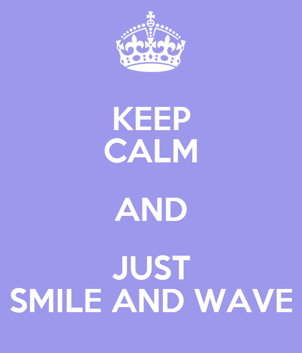 KEEP CALM AND JUST SMILE AND WAVE