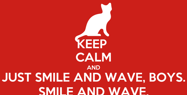 KEEP  CALM AND JUST SMILE AND WAVE, BOYS. SMILE AND WAVE.