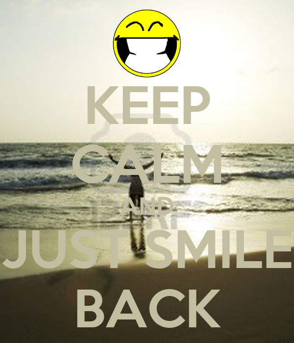 KEEP CALM AND JUST SMILE BACK