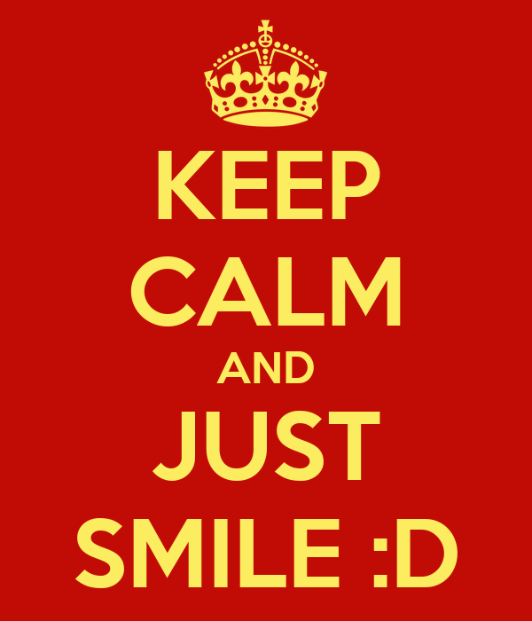 KEEP CALM AND JUST SMILE :D