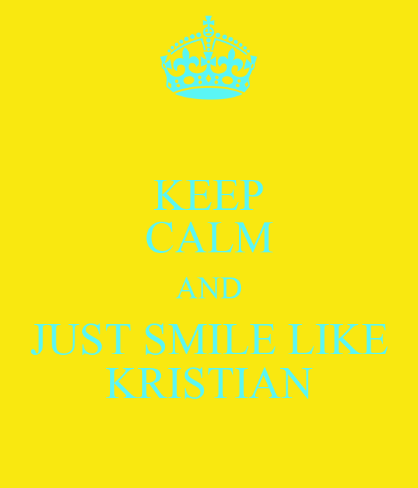 KEEP CALM AND JUST SMILE LIKE KRISTIAN