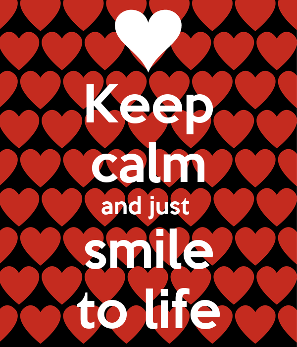 Keep calm and just  smile to life