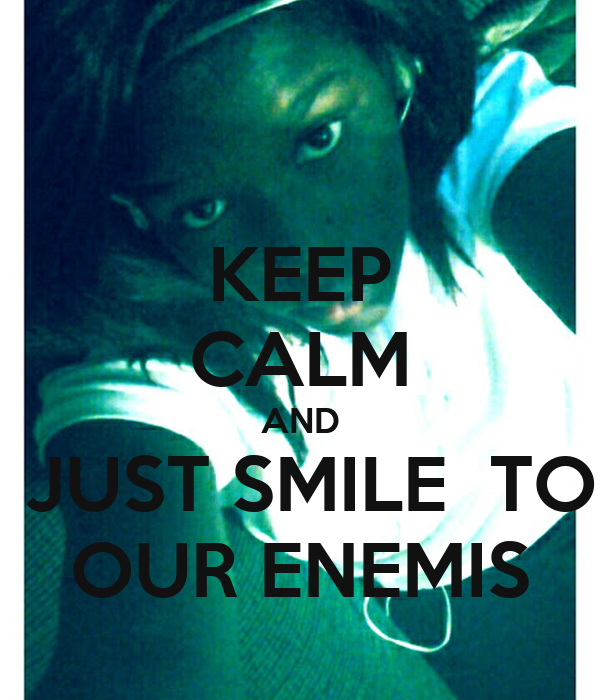 KEEP CALM AND  JUST SMILE  TO OUR ENEMIS
