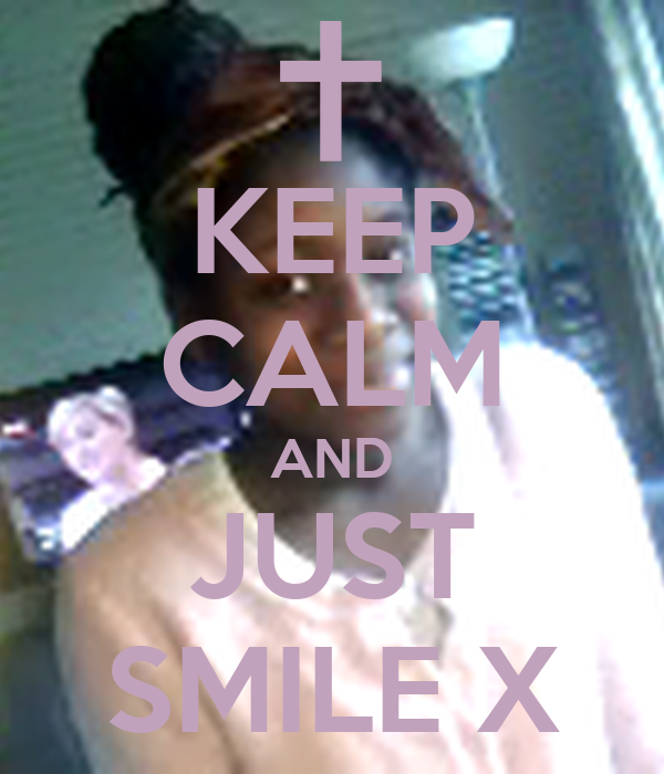 KEEP CALM AND JUST SMILE X