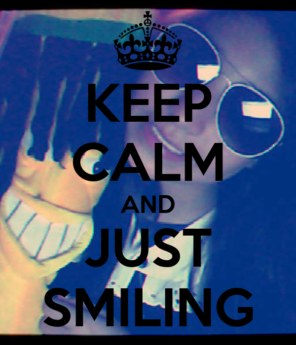 KEEP CALM AND JUST SMILING