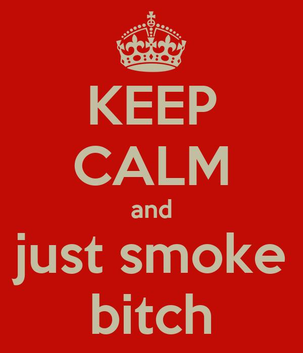 KEEP CALM and just smoke bitch
