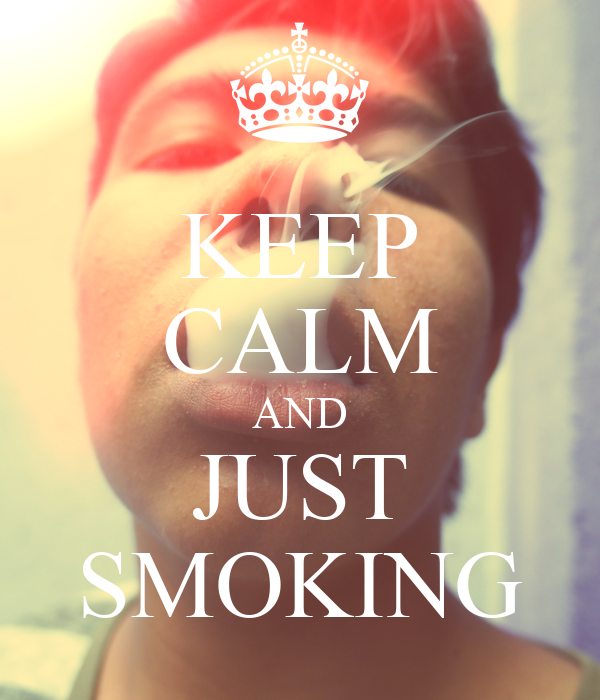 KEEP CALM AND JUST SMOKING