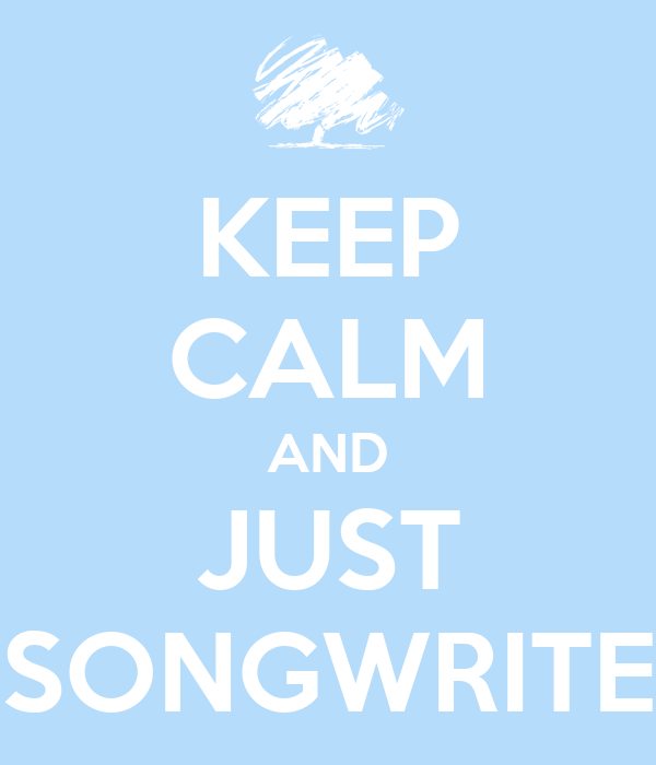 KEEP CALM AND JUST SONGWRITE