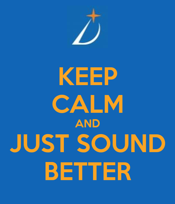 KEEP CALM AND JUST SOUND BETTER
