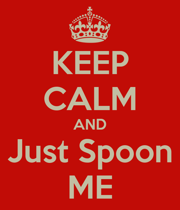 KEEP CALM AND Just Spoon ME