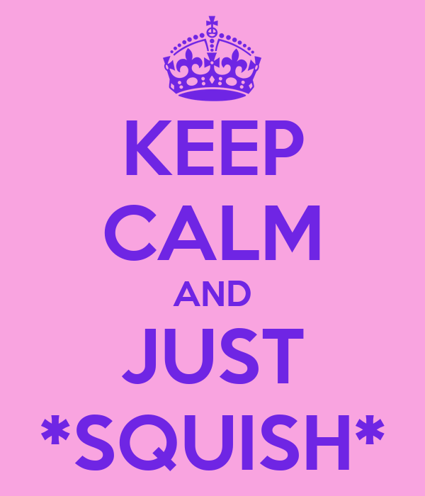 KEEP CALM AND JUST *SQUISH*
