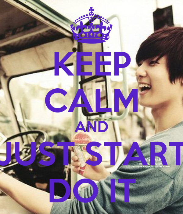 KEEP CALM AND JUST START DO IT