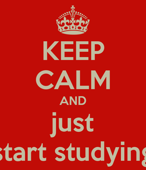 KEEP CALM AND just start studying