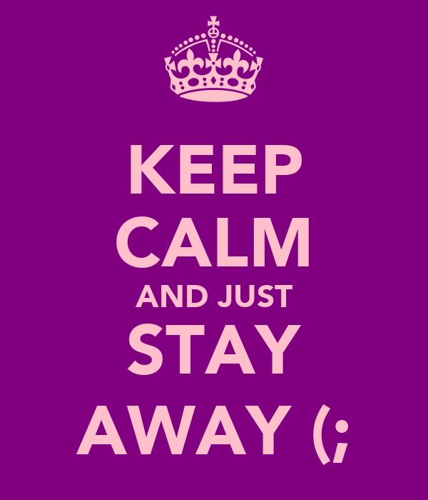 KEEP CALM AND JUST STAY AWAY (;