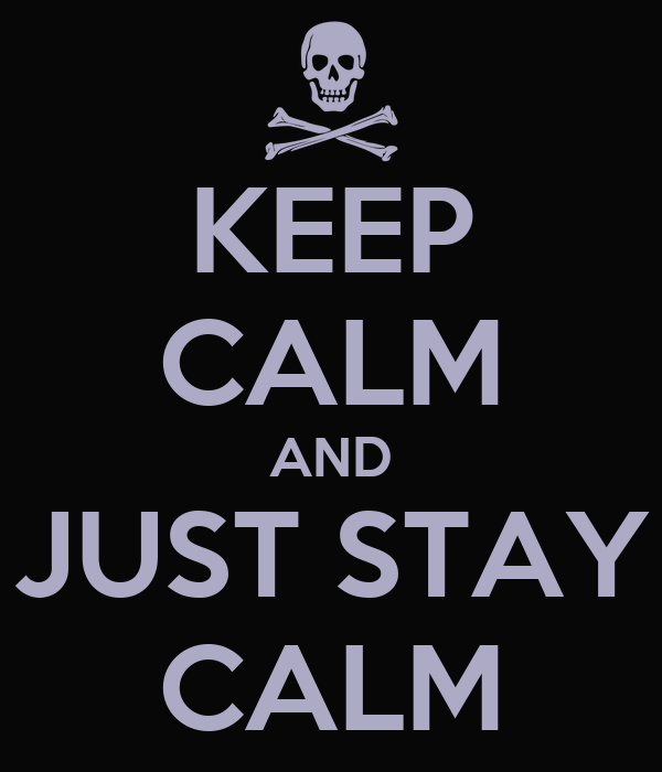 KEEP CALM AND JUST STAY CALM